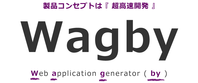 Wagby製品コンセプトは 『 超高速開発 』