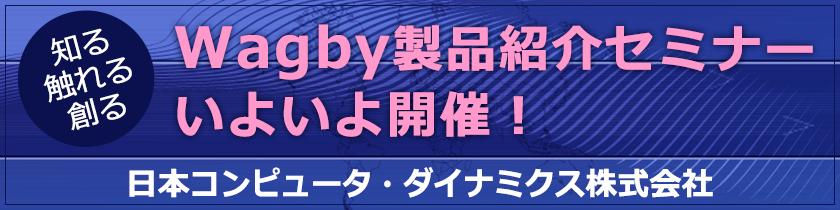 Wagby製品紹介セミナーいよいよ開催!日本コンピュータ・ダイナミクス株式会社